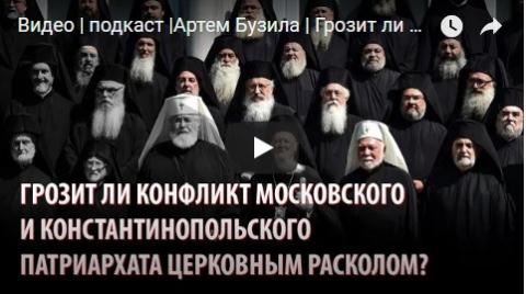 Видео | подкаст | Артем Бузила | Грозит ли конфликт Москвы и Константинополя церковным расколом?